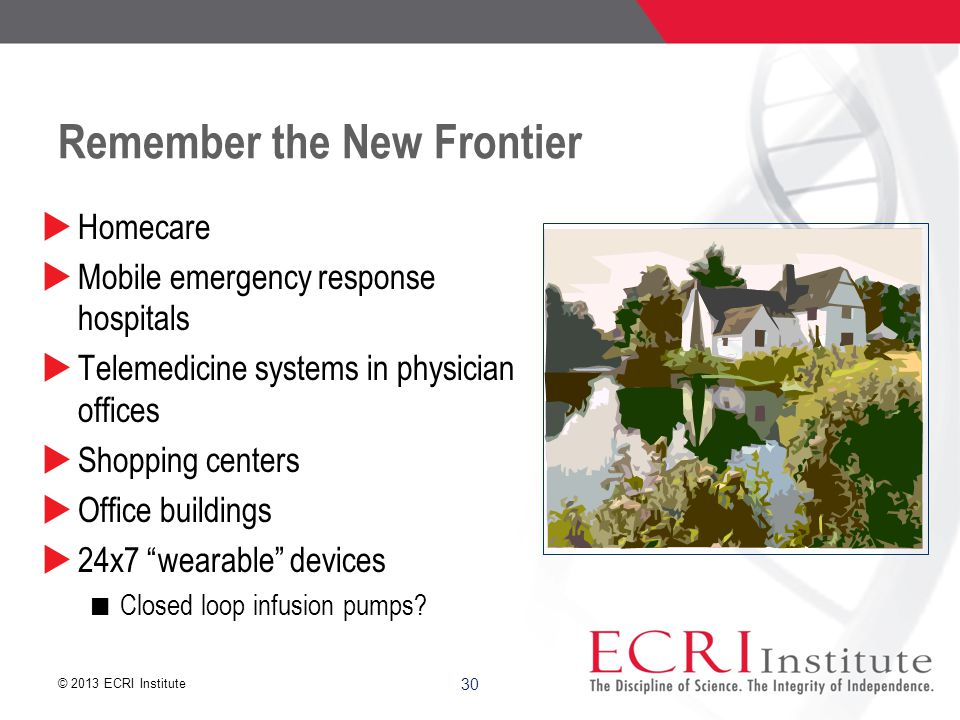© 2013 ECRI Institute 30 Remember the New Frontier  Homecare  Mobile emergency response hospitals  Telemedicine systems in physician offices  Shopping centers  Office buildings  24x7 wearable devices Closed loop infusion pumps