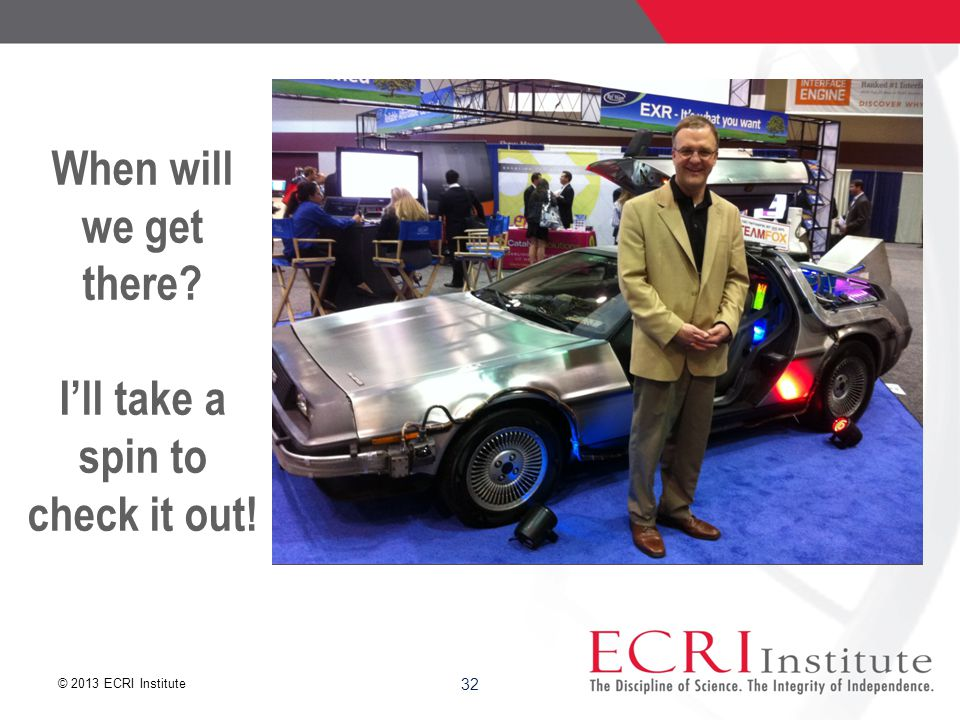 © 2013 ECRI Institute 32 When will we get there I'll take a spin to check it out!