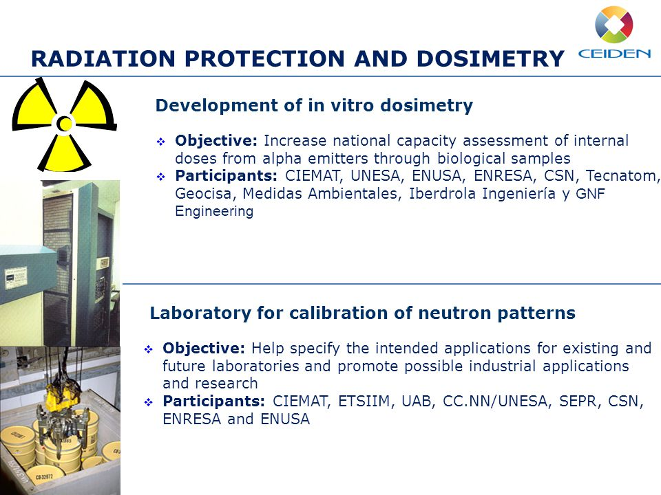 RADIATION PROTECTION AND DOSIMETRY Development of in vitro dosimetry  Objective: Increase national capacity assessment of internal doses from alpha emitters through biological samples  Participants: CIEMAT, UNESA, ENUSA, ENRESA, CSN, Tecnatom, Geocisa, Medidas Ambientales, Iberdrola Ingeniería y GNF Engineering Laboratory for calibration of neutron patterns  Objective: Help specify the intended applications for existing and future laboratories and promote possible industrial applications and research  Participants: CIEMAT, ETSIIM, UAB, CC.NN/UNESA, SEPR, CSN, ENRESA and ENUSA