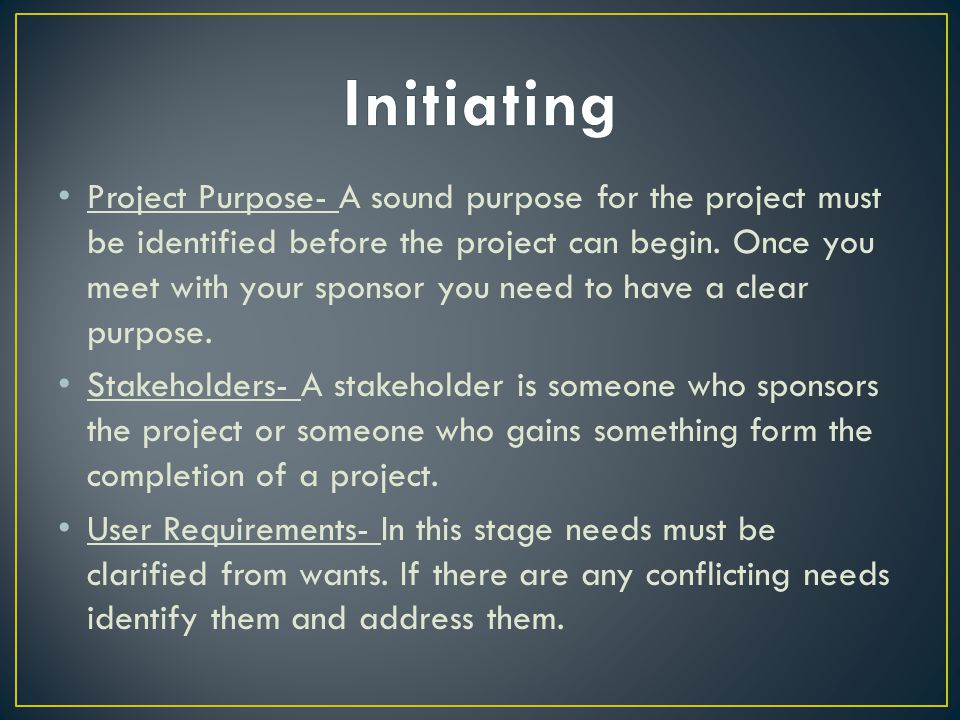 Project Purpose- A sound purpose for the project must be identified before the project can begin.