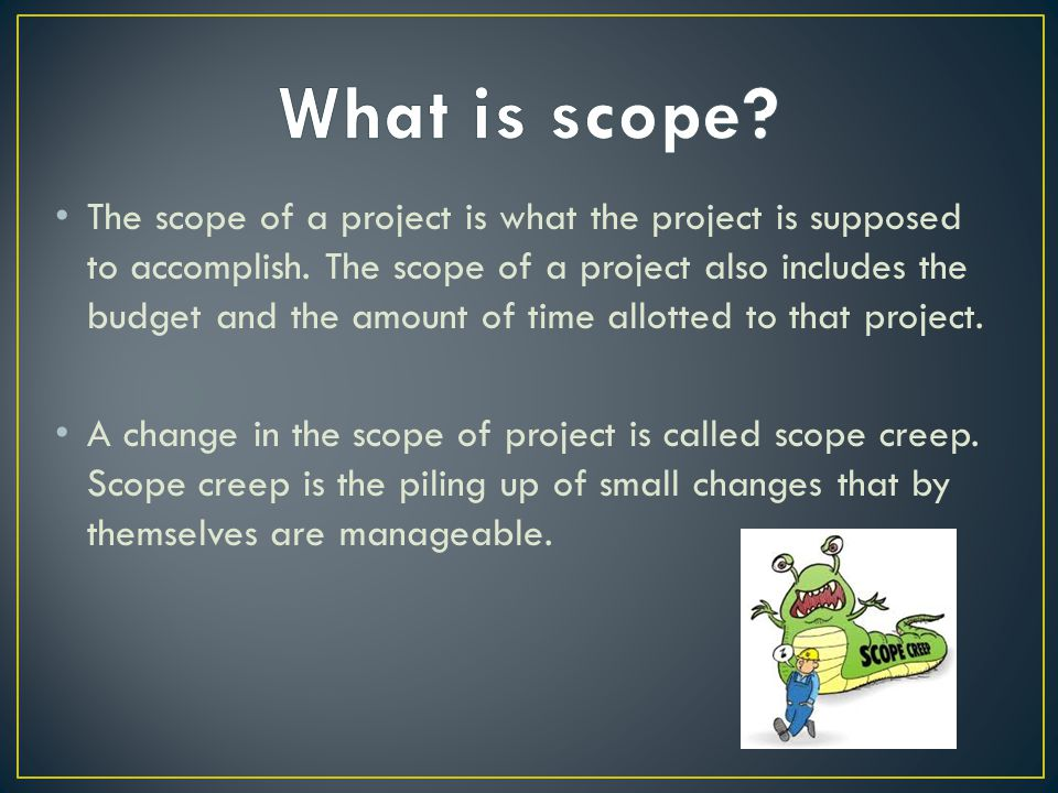 The scope of a project is what the project is supposed to accomplish.
