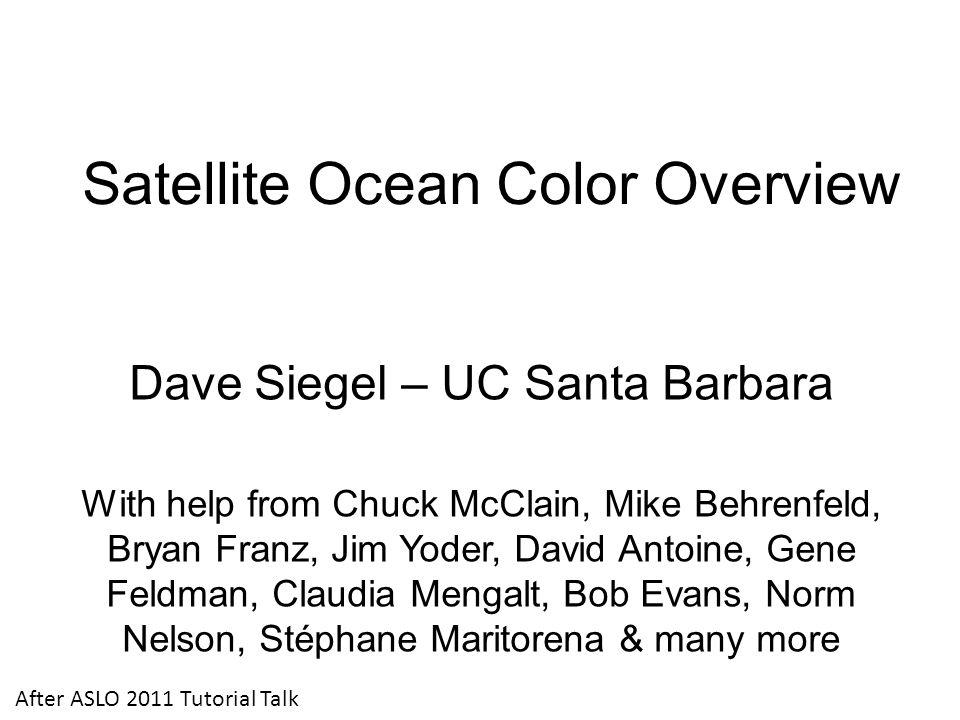 Satellite Ocean Color Overview Dave Siegel – UC Santa Barbara With help from Chuck McClain, Mike Behrenfeld, Bryan Franz, Jim Yoder, David Antoine, Gene Feldman, Claudia Mengalt, Bob Evans, Norm Nelson, Stéphane Maritorena & many more After ASLO 2011 Tutorial Talk
