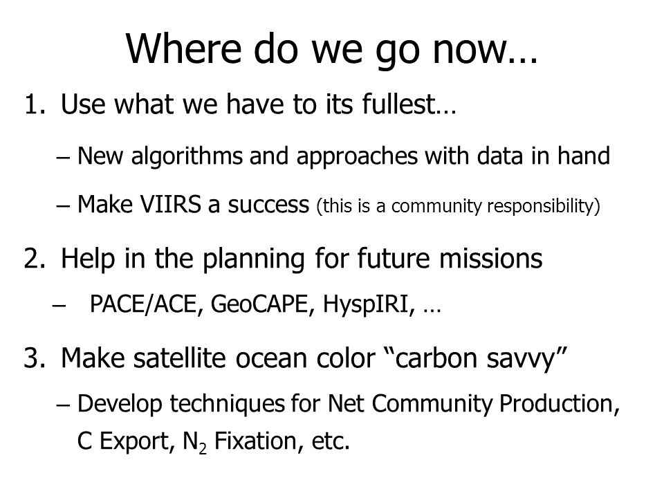 1.Use what we have to its fullest… – New algorithms and approaches with data in hand – Make VIIRS a success (this is a community responsibility) 2.Help in the planning for future missions – PACE/ACE, GeoCAPE, HyspIRI, … 3.Make satellite ocean color carbon savvy – Develop techniques for Net Community Production, C Export, N 2 Fixation, etc.