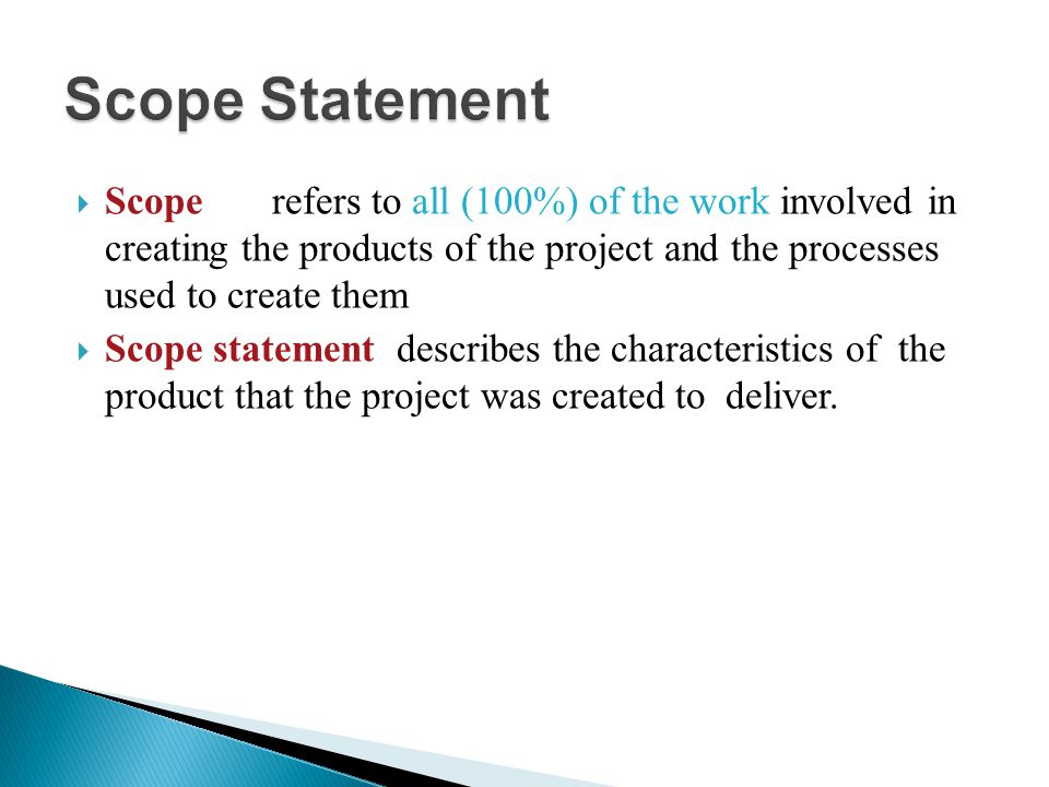  Scope refers to all (100%) of the work involved in creating the products of the project and the processes used to create them  Scope statement desc