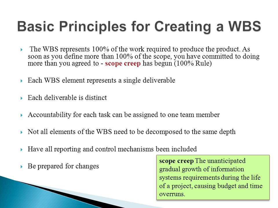  The WBS represents 100% of the work required to produce the product. As soon as you define more than 100% of the scope, you have committed to doing