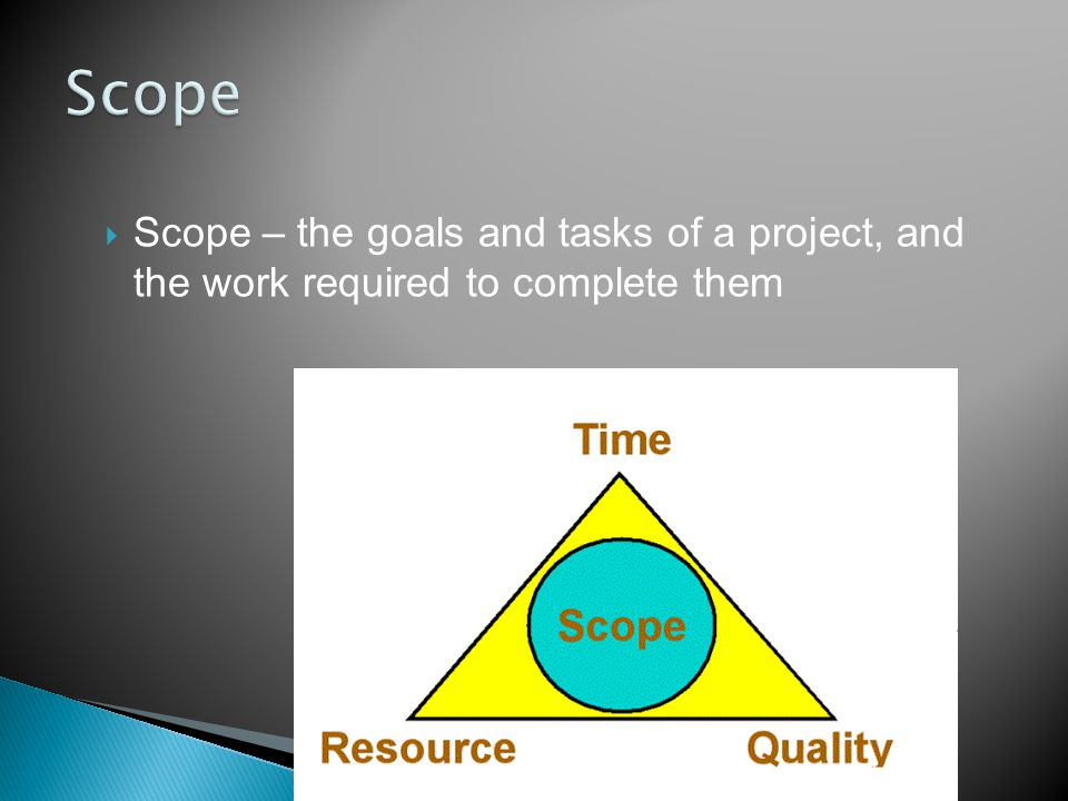 Scope – the goals and tasks of a project, and the work required to complete them