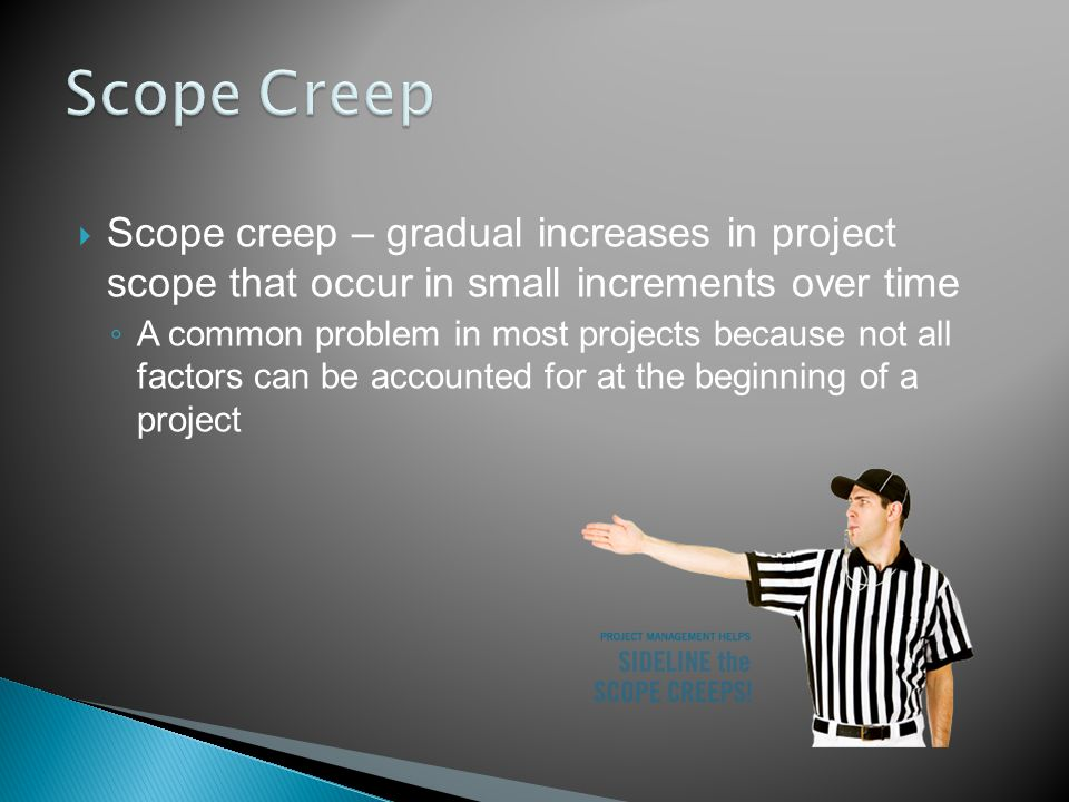  Scope creep – gradual increases in project scope that occur in small increments over time ◦ A common problem in most projects because not all factors can be accounted for at the beginning of a project