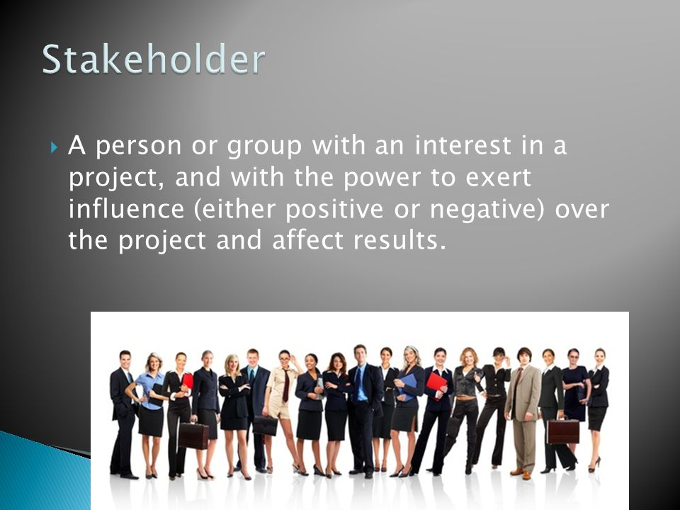  A person or group with an interest in a project, and with the power to exert influence (either positive or negative) over the project and affect results.