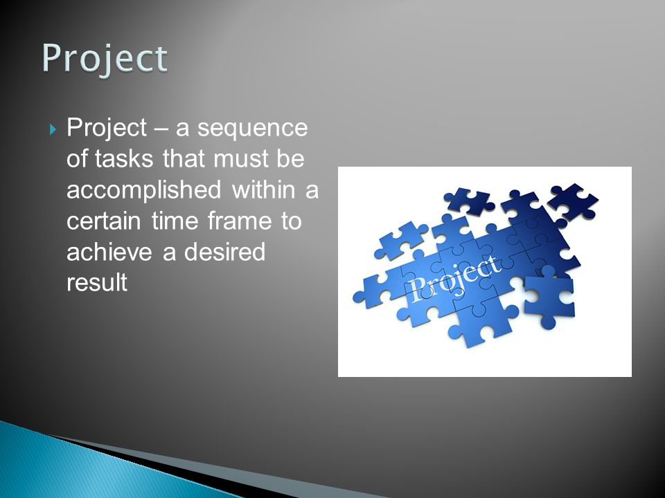  Project – a sequence of tasks that must be accomplished within a certain time frame to achieve a desired result