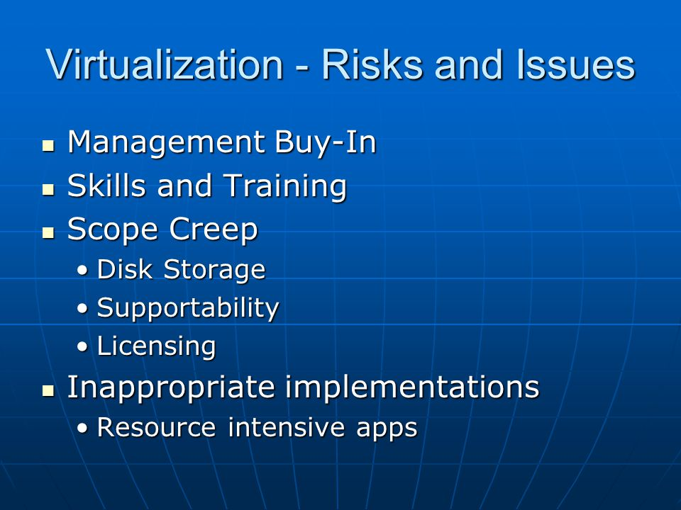 Virtualization - Risks and Issues Management Buy-In Management Buy-In Skills and Training Skills and Training Scope Creep Scope Creep Disk StorageDisk Storage SupportabilitySupportability LicensingLicensing Inappropriate implementations Inappropriate implementations Resource intensive appsResource intensive apps