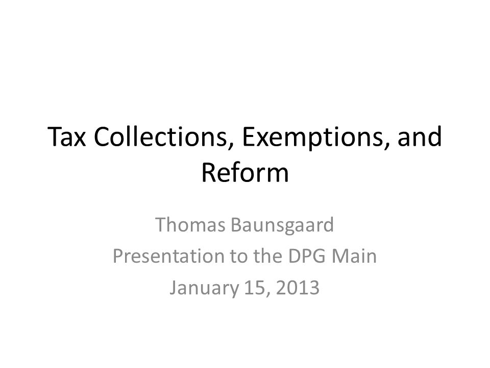 Tax Collections, Exemptions, and Reform Thomas Baunsgaard Presentation to the DPG Main January 15, 2013