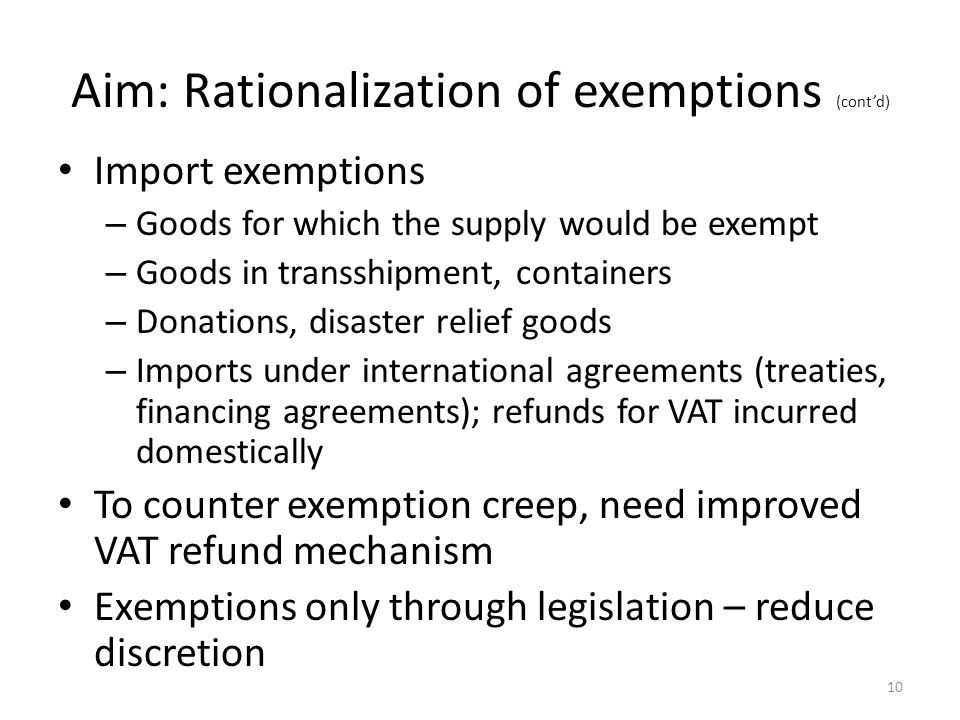 Aim: Rationalization of exemptions (cont'd) Import exemptions – Goods for which the supply would be exempt – Goods in transshipment, containers – Donations, disaster relief goods – Imports under international agreements (treaties, financing agreements); refunds for VAT incurred domestically To counter exemption creep, need improved VAT refund mechanism Exemptions only through legislation – reduce discretion 10