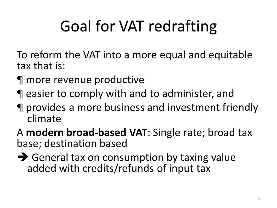 Goal for VAT redrafting To reform the VAT into a more equal and equitable tax that is: ¶ more revenue productive ¶ easier to comply with and to administer, and ¶ provides a more business and investment friendly climate A modern broad-based VAT: Single rate; broad tax base; destination based  General tax on consumption by taxing value added with credits/refunds of input tax 8