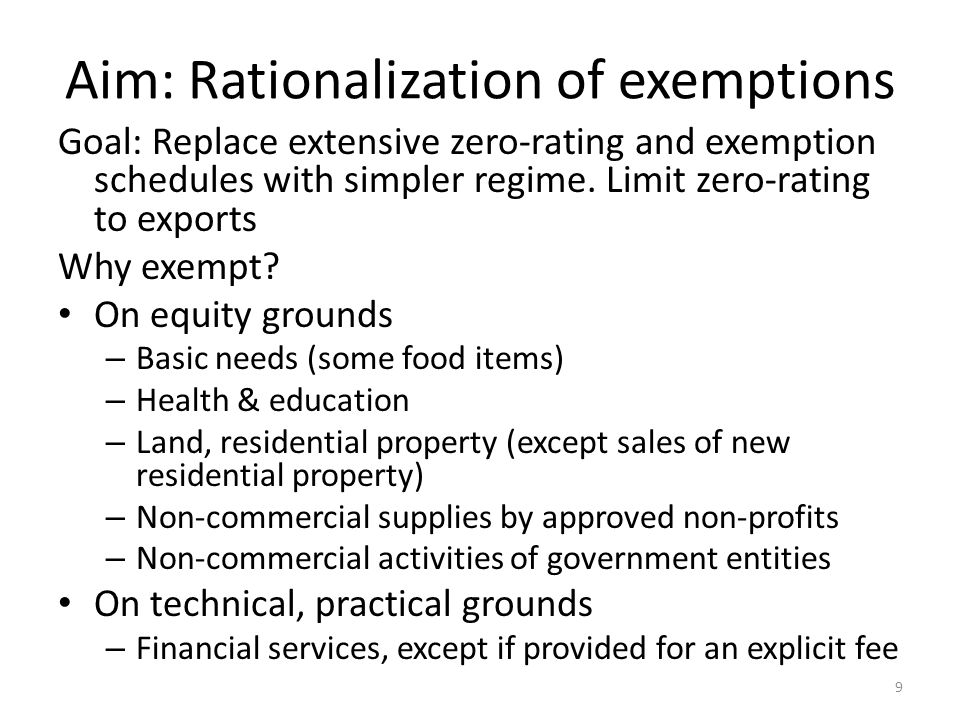 Aim: Rationalization of exemptions Goal: Replace extensive zero-rating and exemption schedules with simpler regime. Limit zero-rating to exports Why e