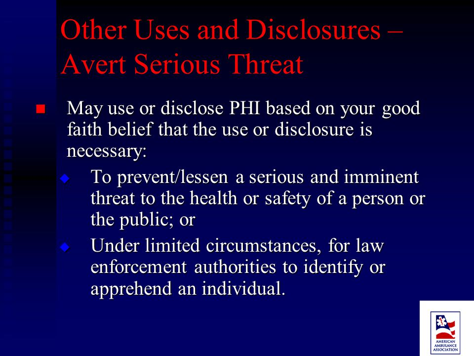 Other Purposes May use and/or disclose PHI without authorization if certain criteria are met: May use and/or disclose PHI without authorization if certain criteria are met:  To avert a serious threat to health or safety  As required by law  For limited marketing activities  For public health activities  For health oversight activities  For research