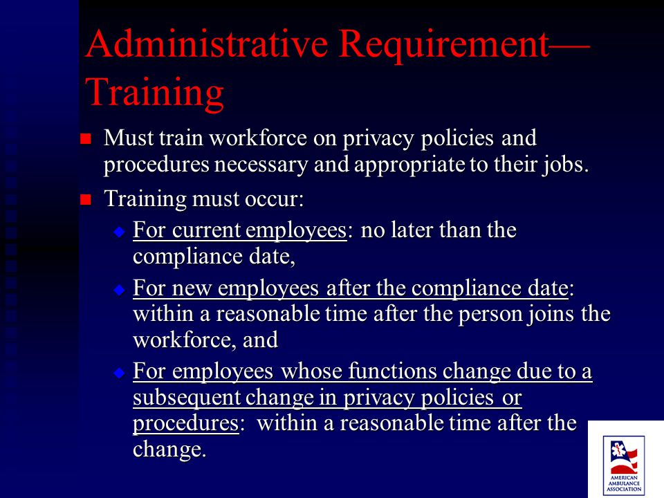 Administrative Requirements Designate a privacy official Designate a privacy official Designate a contact person or office for complaints and questions Designate a contact person or office for complaints and questions Establish and implement policies and procedures Establish and implement policies and procedures Provide training to workforce members Provide training to workforce members Apply administrative, technical and physical safeguards Apply administrative, technical and physical safeguards Establish a process for individuals to make complaints Establish a process for individuals to make complaints