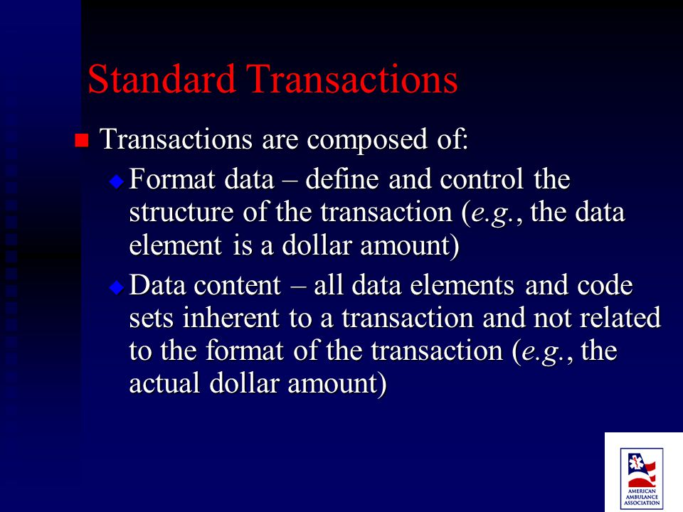 Transactions and Code Set Rule Purpose Purpose  To encourage the use of electronic exchanges  To reduce the administrative burden associated with using different formats Specifies the content and format standards for eight common types of health information transactions.