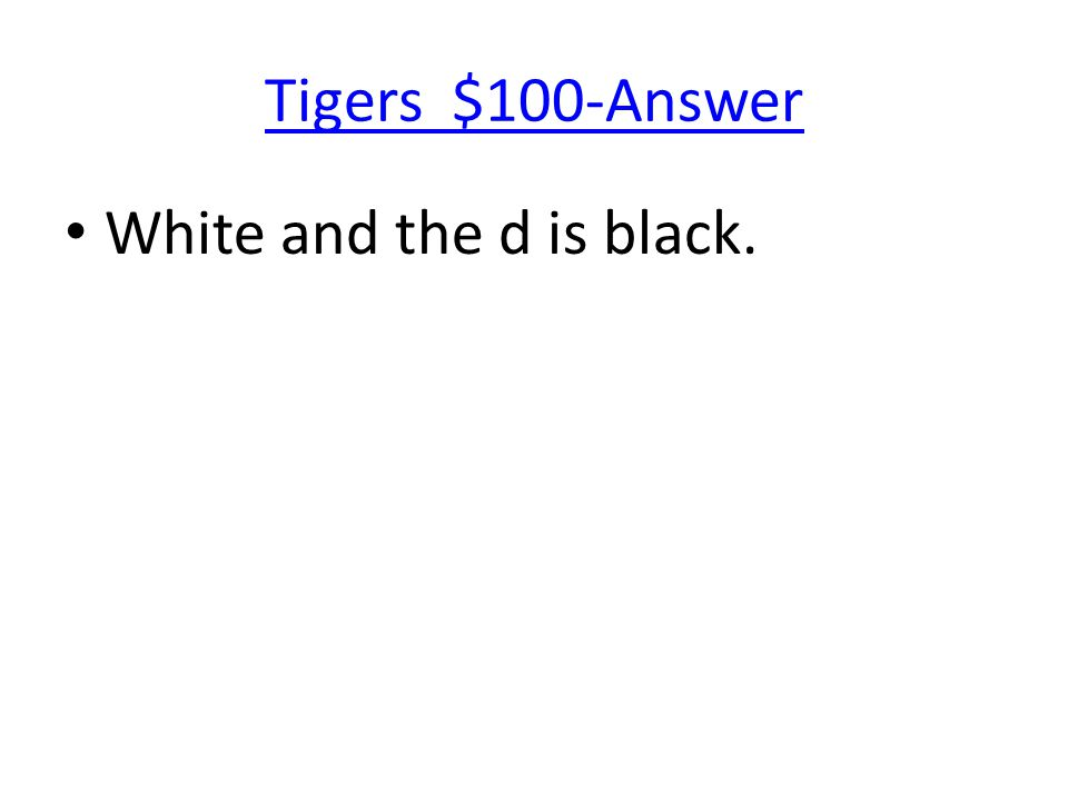Tigers $100-Answer White and the d is black.