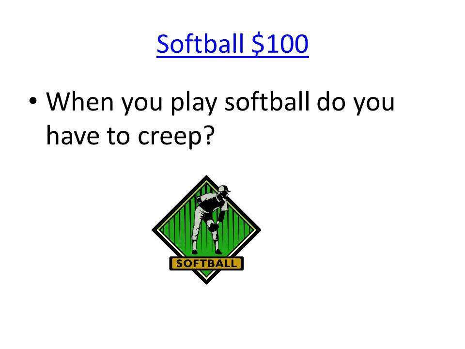 Softball $100 When you play softball do you have to creep?