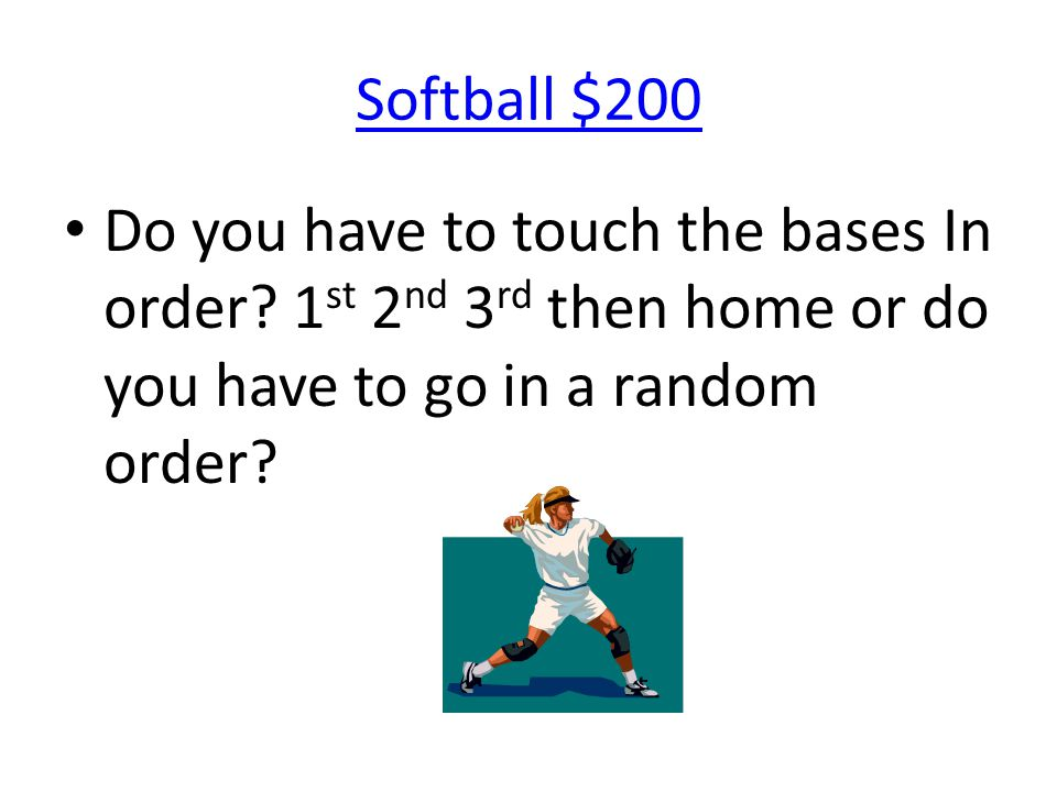 Softball $200 Do you have to touch the bases In order? 1 st 2 nd 3 rd then home or do you have to go in a random order?