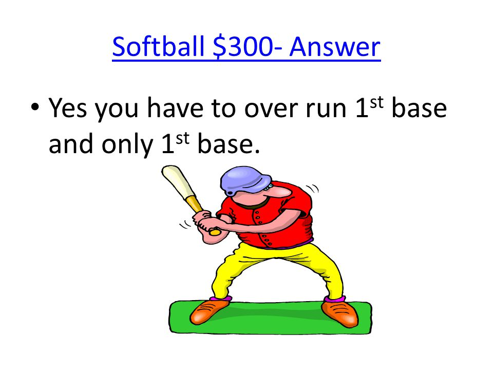 Softball $300- Answer Yes you have to over run 1 st base and only 1 st base.