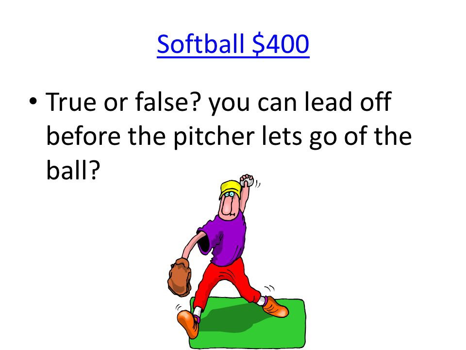 Softball $400 True or false? you can lead off before the pitcher lets go of the ball?