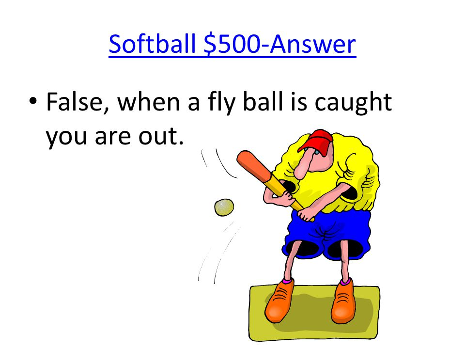 Softball $500-Answer False, when a fly ball is caught you are out.