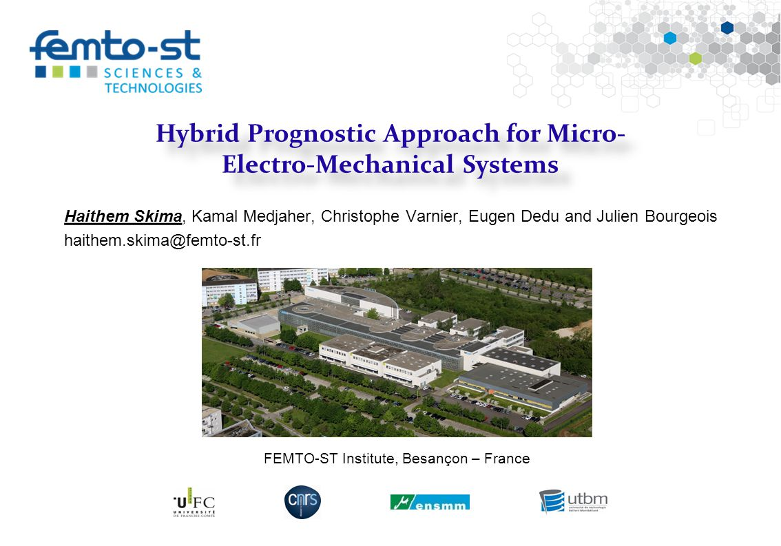 Événement - date Hybrid Prognostic Approach for Micro- Electro-Mechanical Systems Haithem Skima, Kamal Medjaher, Christophe Varnier, Eugen Dedu and Julien Bourgeois haithem.skima@femto-st.fr FEMTO-ST Institute, Besançon – France