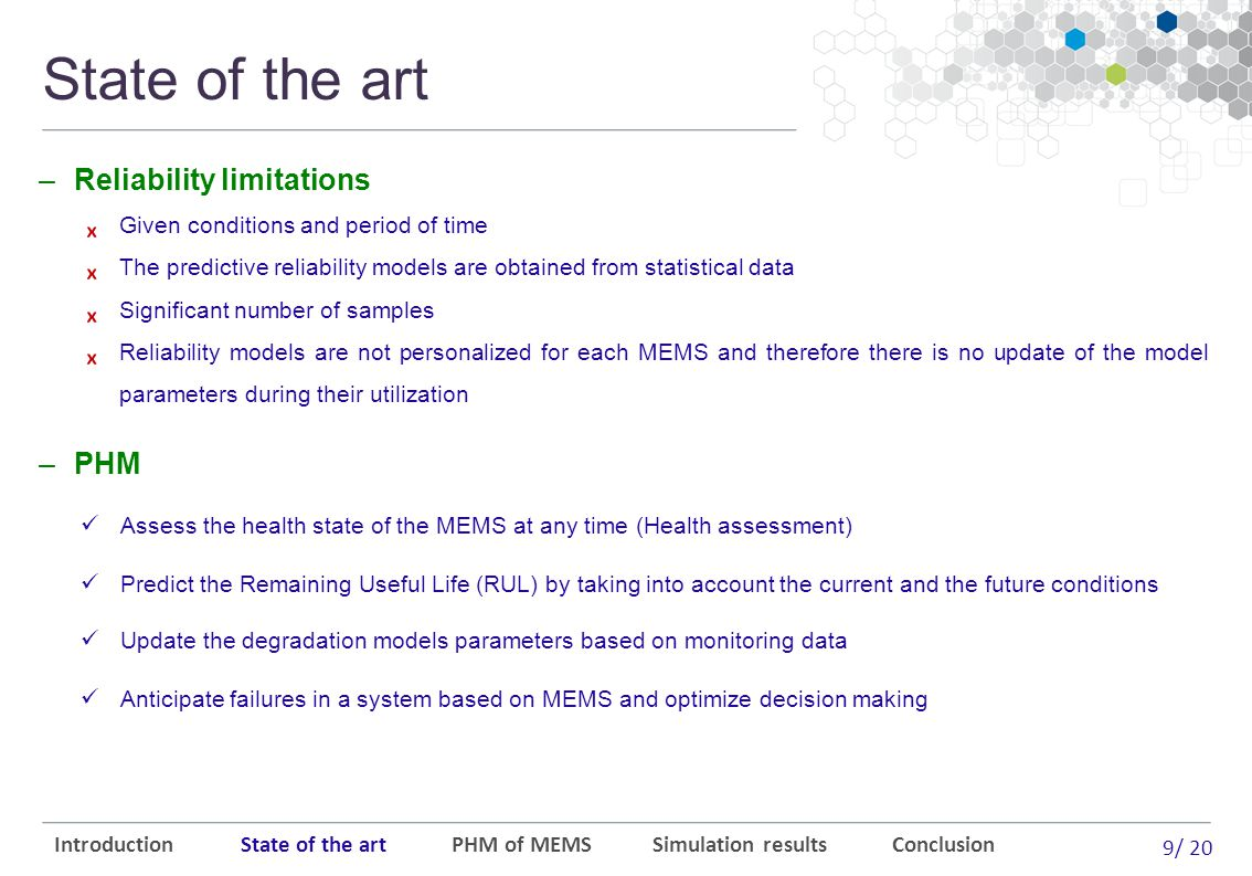 9/ 20 State of the art ₓ Given conditions and period of time ₓ The predictive reliability models are obtained from statistical data ₓ Significant number of samples ₓ Reliability models are not personalized for each MEMS and therefore there is no update of the model parameters during their utilization Introduction State of the art PHM of MEMS Simulation results Conclusion Assess the health state of the MEMS at any time (Health assessment) Predict the Remaining Useful Life (RUL) by taking into account the current and the future conditions Update the degradation models parameters based on monitoring data Anticipate failures in a system based on MEMS and optimize decision making –Reliability limitations –PHM