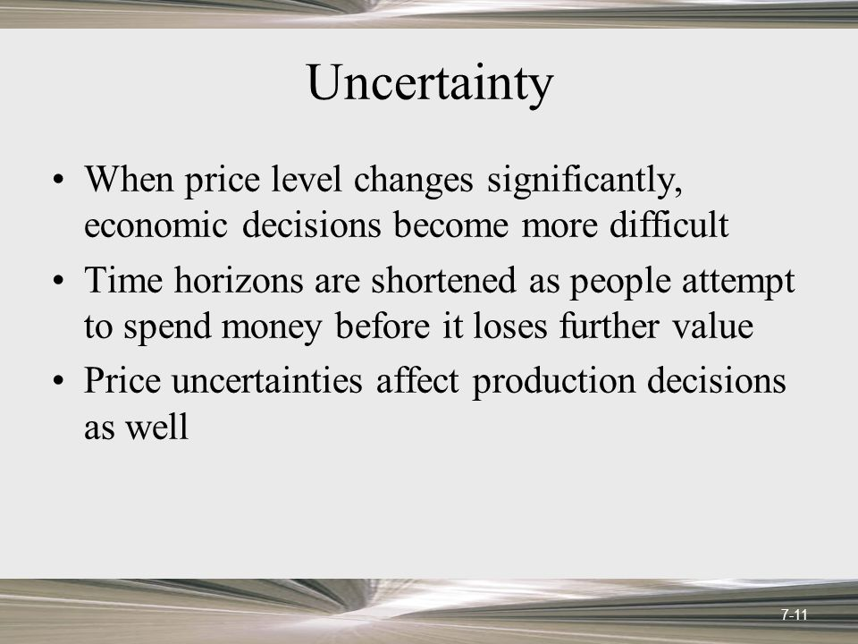 Uncertainty When price level changes significantly, economic decisions become more difficult Time horizons are shortened as people attempt to spend money before it loses further value Price uncertainties affect production decisions as well 7-11