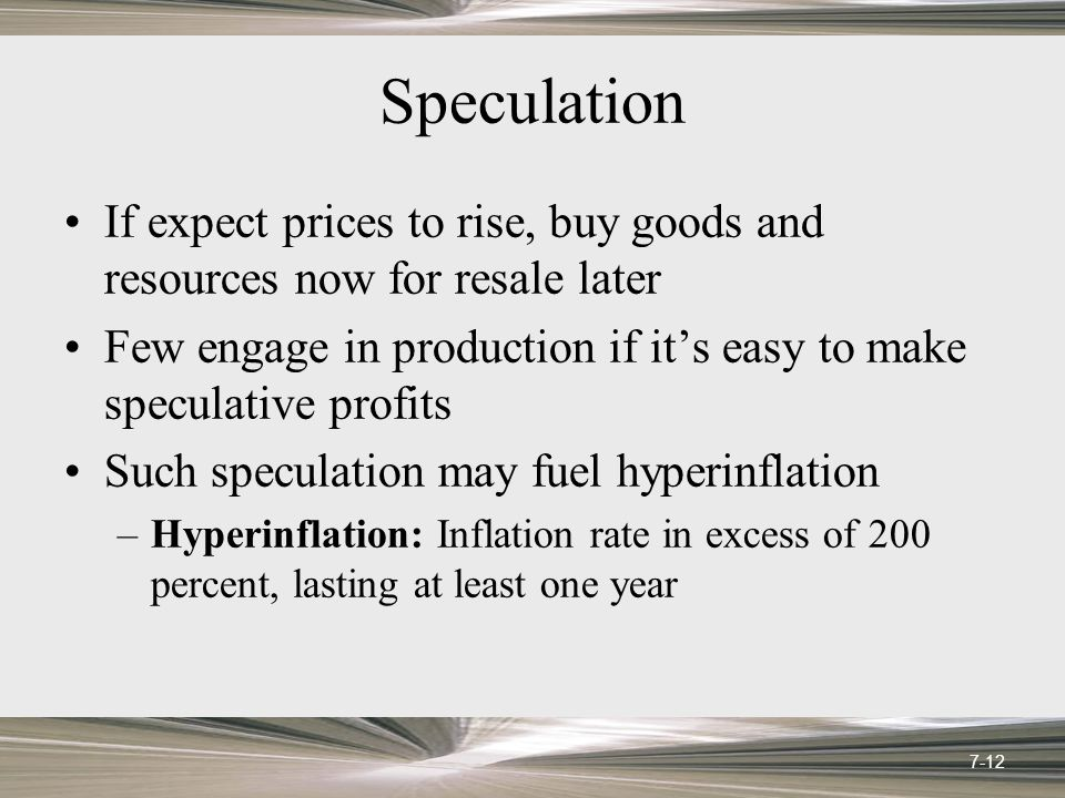 Speculation If expect prices to rise, buy goods and resources now for resale later Few engage in production if it's easy to make speculative profits S