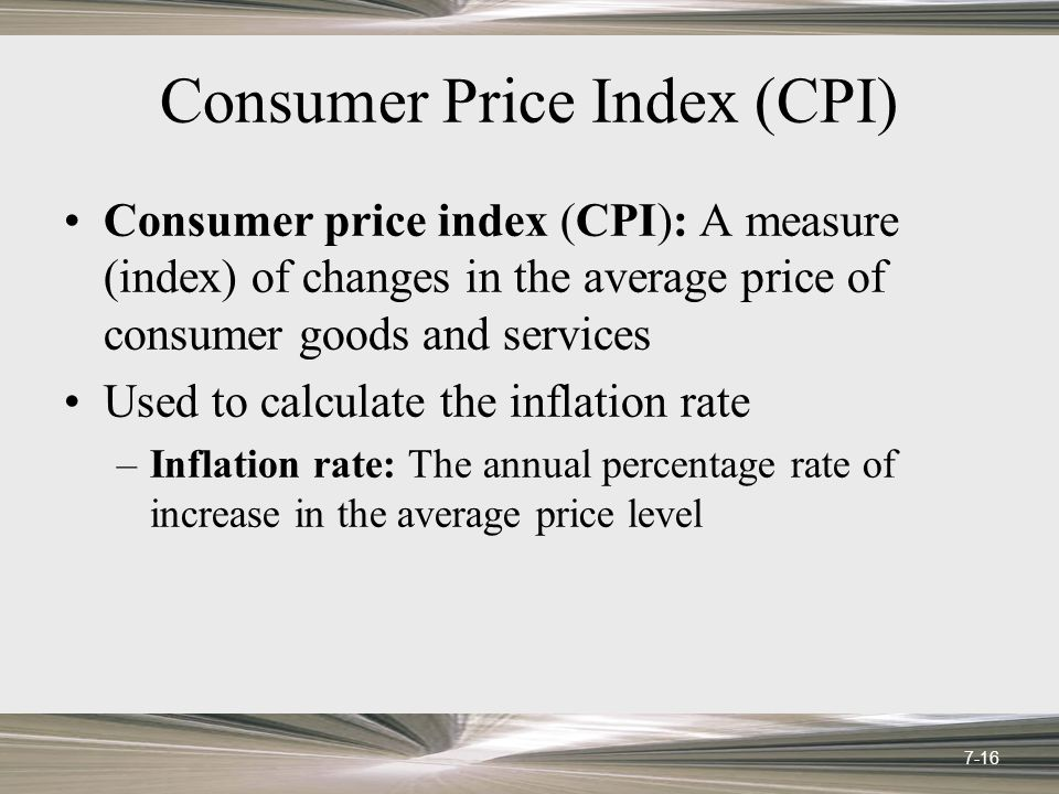 Consumer Price Index (CPI) Consumer price index (CPI): A measure (index) of changes in the average price of consumer goods and services Used to calculate the inflation rate –Inflation rate: The annual percentage rate of increase in the average price level 7-16
