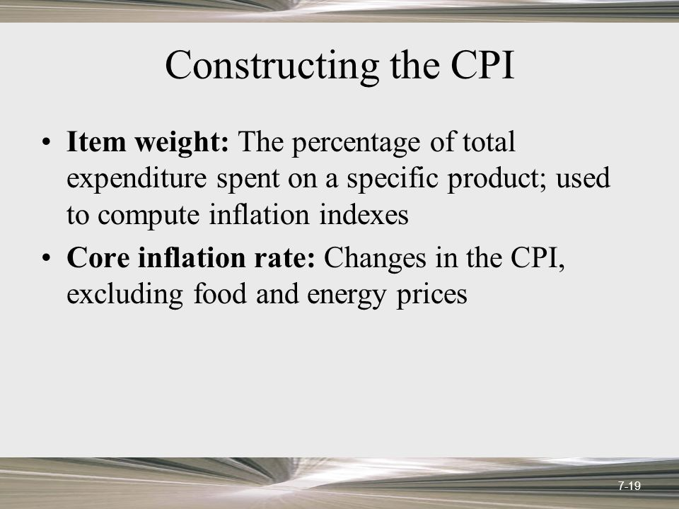Constructing the CPI Item weight: The percentage of total expenditure spent on a specific product; used to compute inflation indexes Core inflation rate: Changes in the CPI, excluding food and energy prices 7-19
