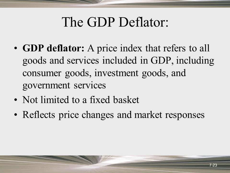 The GDP Deflator: GDP deflator: A price index that refers to all goods and services included in GDP, including consumer goods, investment goods, and g
