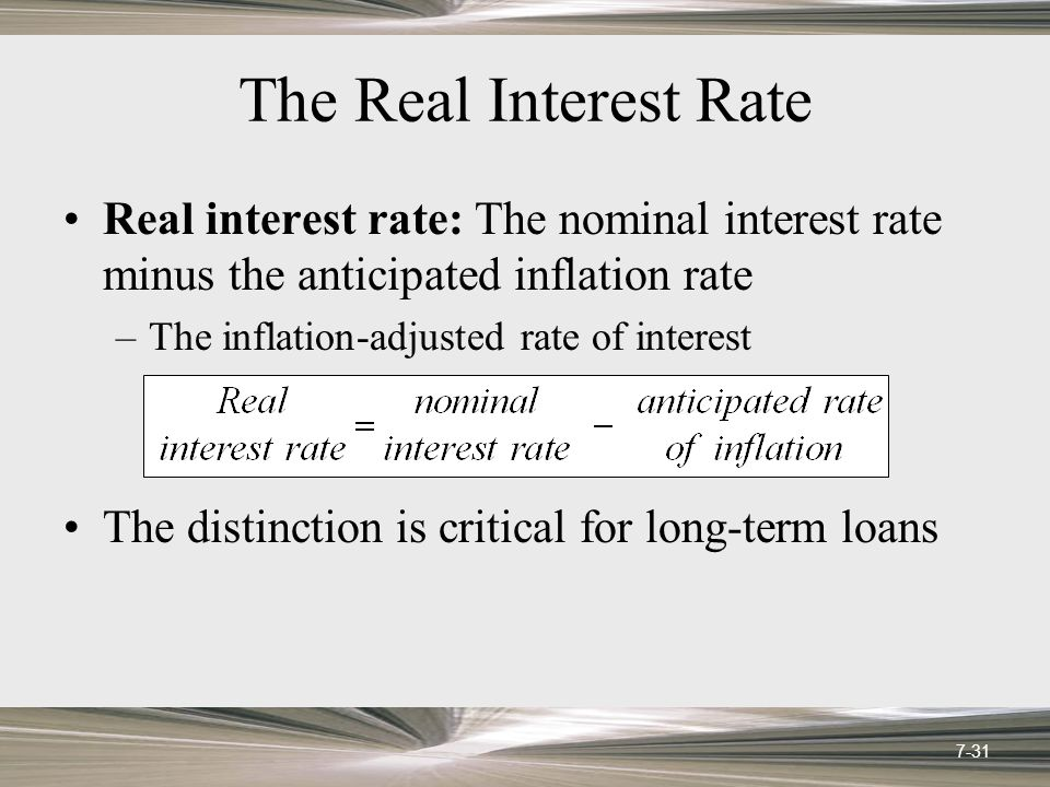 The Real Interest Rate Real interest rate: The nominal interest rate minus the anticipated inflation rate –The inflation-adjusted rate of interest The