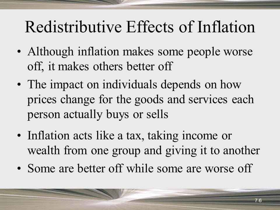 Redistributive Effects of Inflation Although inflation makes some people worse off, it makes others better off The impact on individuals depends on ho