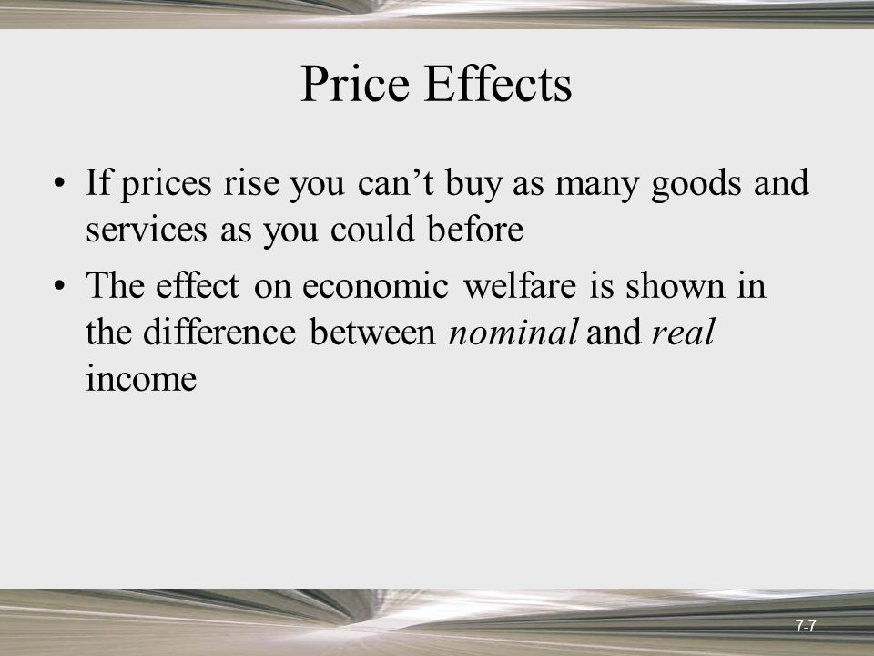 Price Effects Nominal income: The amount of money income received in a given time period, measured in current dollars Real income: Income in constant dollars; nominal income adjusted for inflation 7-8