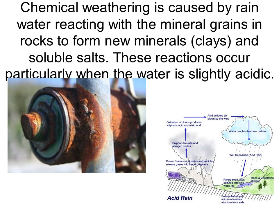 Chemical weathering is caused by rain water reacting with the mineral grains in rocks to form new minerals (clays) and soluble salts.
