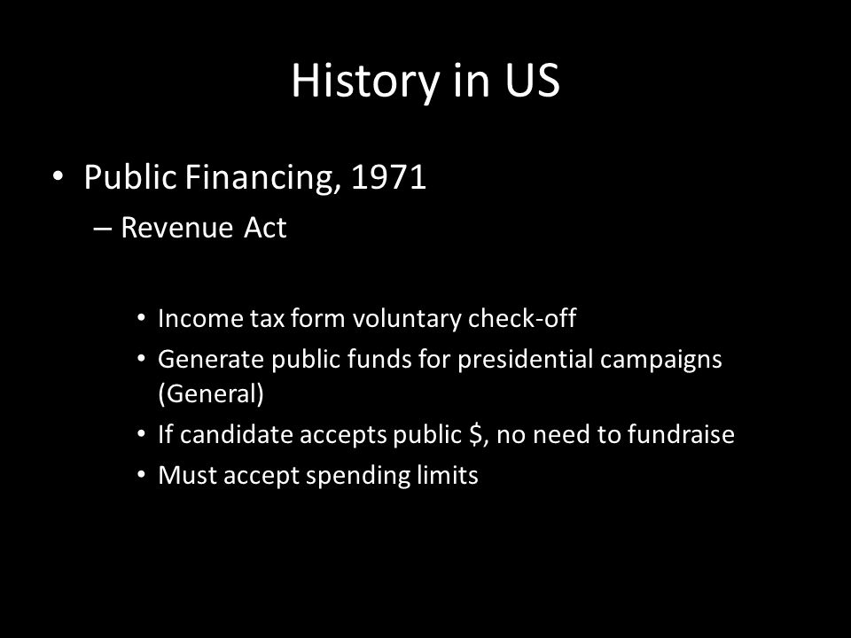 History in US Public Financing, 1971 – Revenue Act Income tax form voluntary check-off Generate public funds for presidential campaigns (General) If candidate accepts public $, no need to fundraise Must accept spending limits
