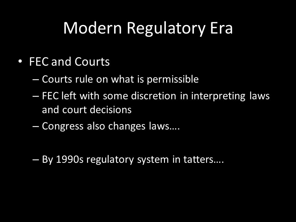 Modern Regulatory Era FEC and Courts – Courts rule on what is permissible – FEC left with some discretion in interpreting laws and court decisions – Congress also changes laws….