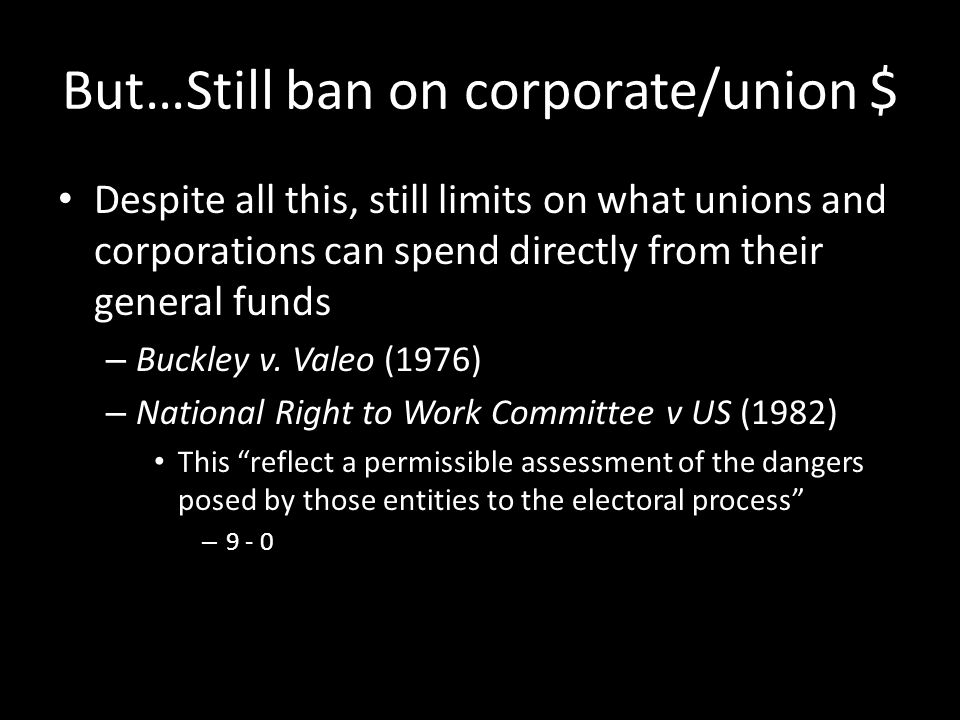But…Still ban on corporate/union $ Despite all this, still limits on what unions and corporations can spend directly from their general funds – Buckley v.