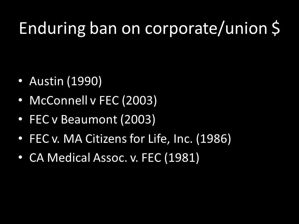 Enduring ban on corporate/union $ Austin (1990) McConnell v FEC (2003) FEC v Beaumont (2003) FEC v.