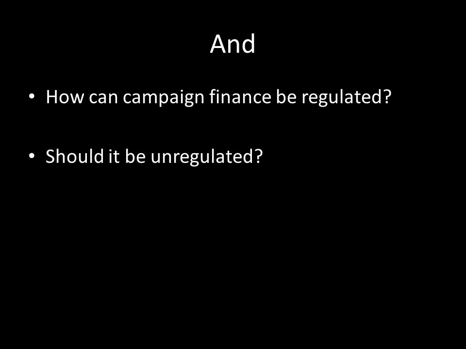 And How can campaign finance be regulated Should it be unregulated