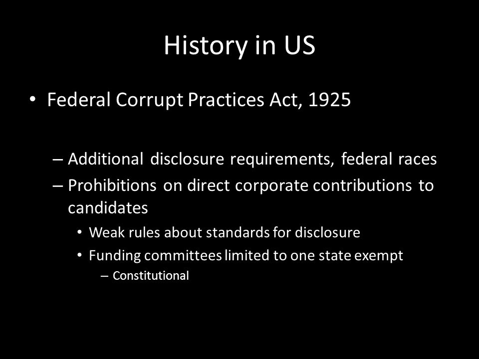 History in US Federal Corrupt Practices Act, 1925 – Additional disclosure requirements, federal races – Prohibitions on direct corporate contributions to candidates Weak rules about standards for disclosure Funding committees limited to one state exempt – Constitutional