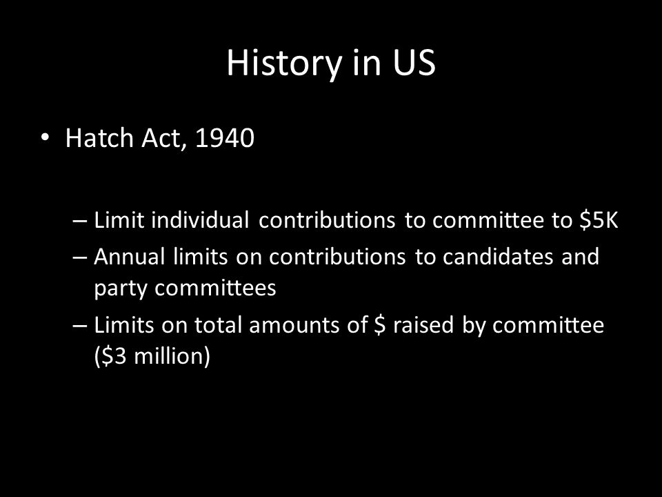 History in US Hatch Act, 1940 – Limit individual contributions to committee to $5K – Annual limits on contributions to candidates and party committees – Limits on total amounts of $ raised by committee ($3 million)