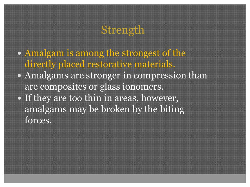 Strength Amalgam is among the strongest of the directly placed restorative materials. Amalgams are stronger in compression than are composites or glas