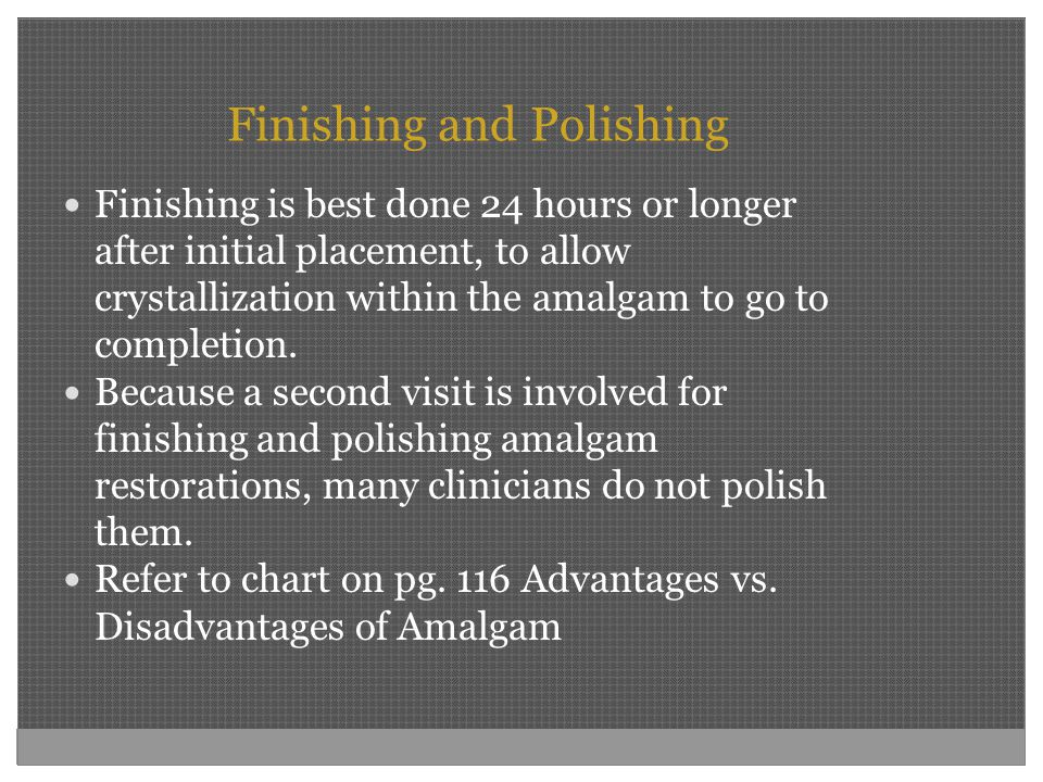 Finishing and Polishing Finishing is best done 24 hours or longer after initial placement, to allow crystallization within the amalgam to go to comple