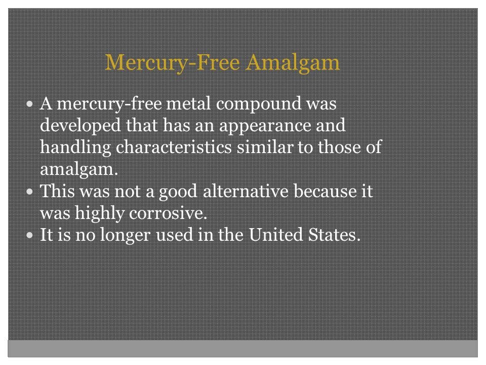 Mercury-Free Amalgam A mercury-free metal compound was developed that has an appearance and handling characteristics similar to those of amalgam. This