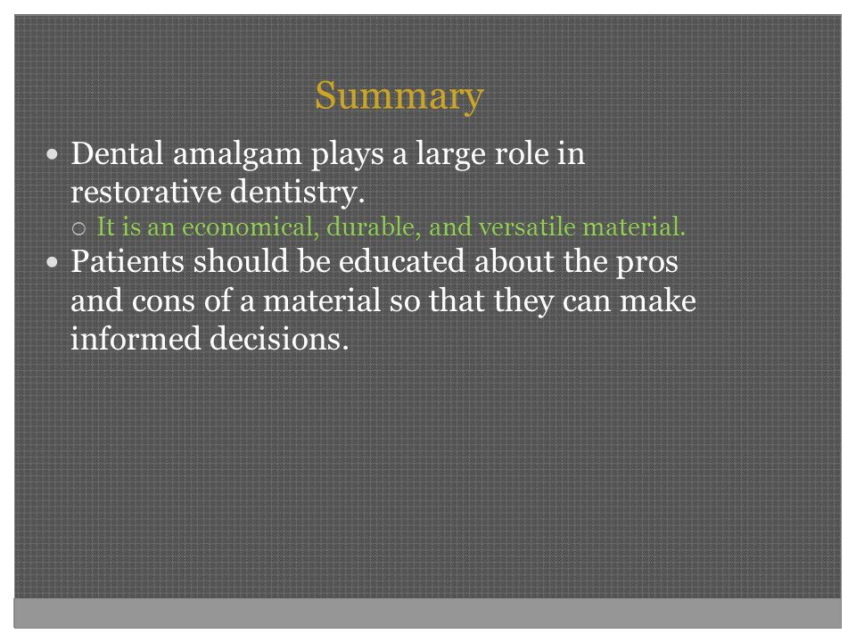 Summary Dental amalgam plays a large role in restorative dentistry.  It is an economical, durable, and versatile material. Patients should be educate