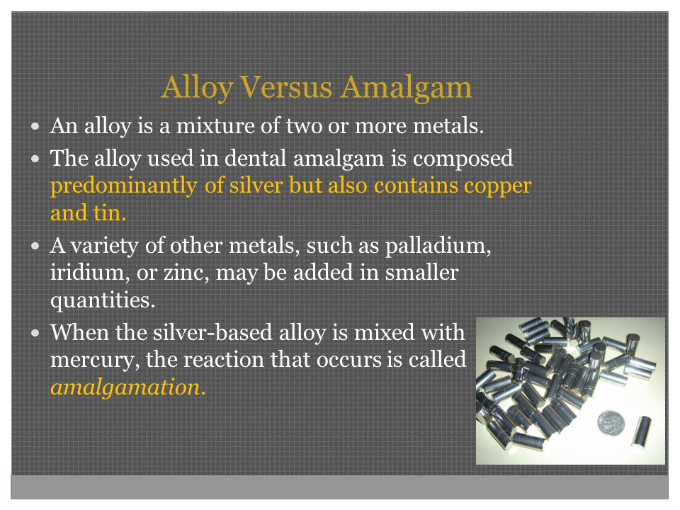 Alloy Versus Amalgam An alloy is a mixture of two or more metals. The alloy used in dental amalgam is composed predominantly of silver but also contai